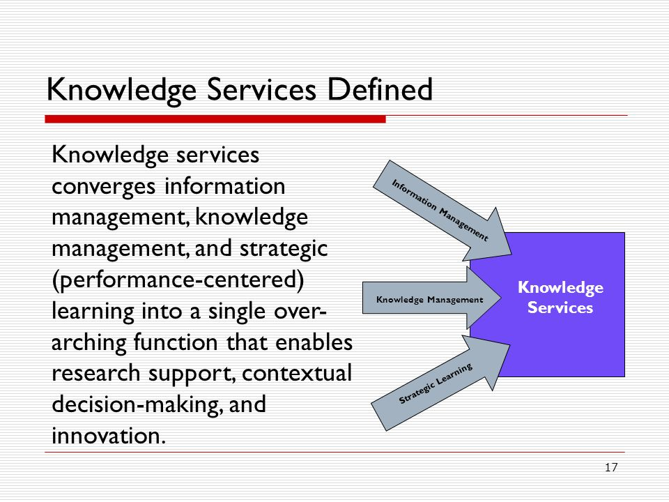 17 Knowledge Services Defined Knowledge services converges information management, knowledge management, and strategic (performance-centered) learning into a single over- arching function that enables research support, contextual decision-making, and innovation.