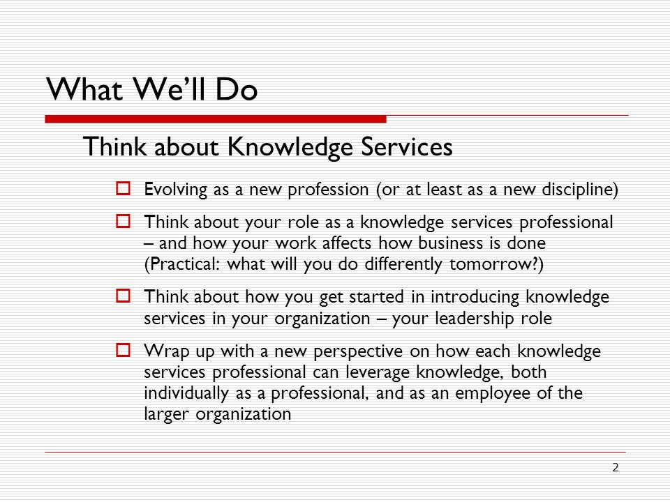 2 What Well Do Think about Knowledge Services Evolving as a new profession (or at least as a new discipline) Think about your role as a knowledge services professional – and how your work affects how business is done (Practical: what will you do differently tomorrow?) Think about how you get started in introducing knowledge services in your organization – your leadership role Wrap up with a new perspective on how each knowledge services professional can leverage knowledge, both individually as a professional, and as an employee of the larger organization