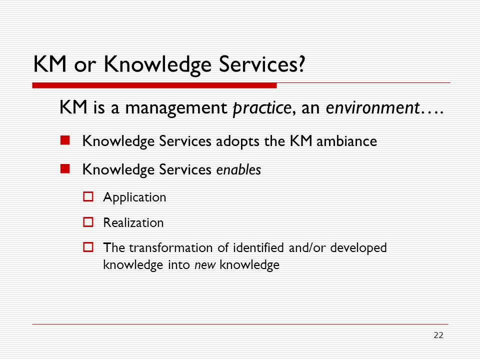 22 KM or Knowledge Services.KM is a management practice, an environment….