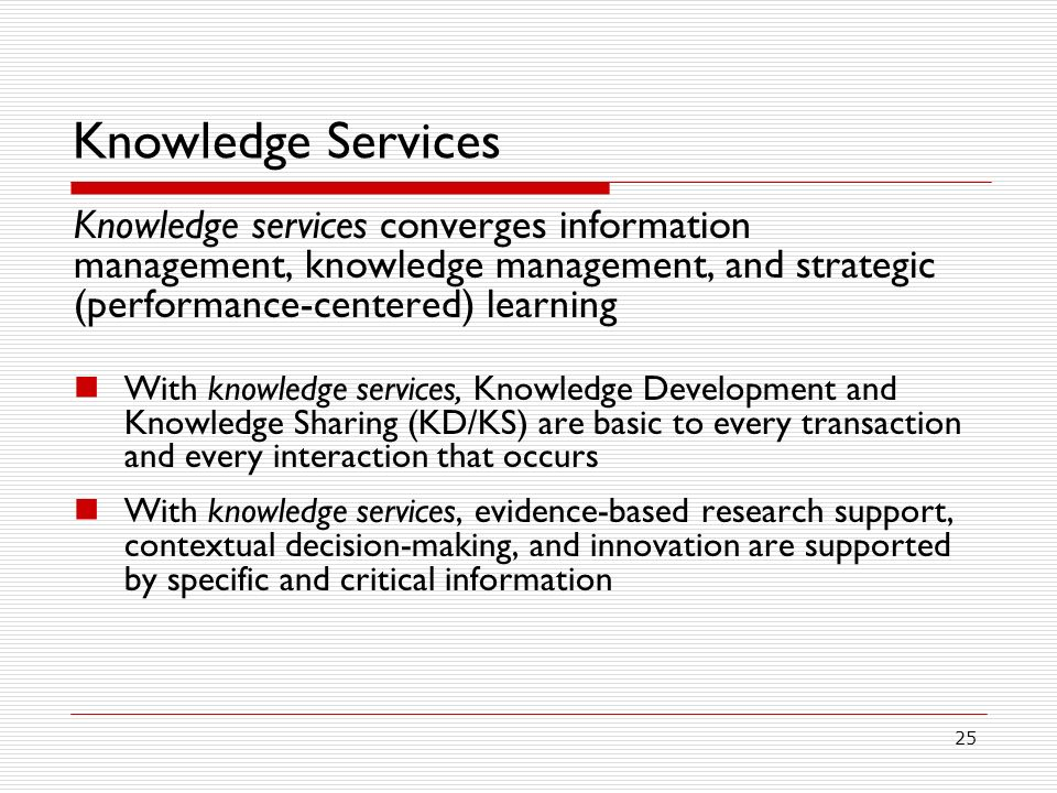 25 Knowledge Services Knowledge services converges information management, knowledge management, and strategic (performance-centered) learning With knowledge services, Knowledge Development and Knowledge Sharing (KD/KS) are basic to every transaction and every interaction that occurs With knowledge services, evidence-based research support, contextual decision-making, and innovation are supported by specific and critical information