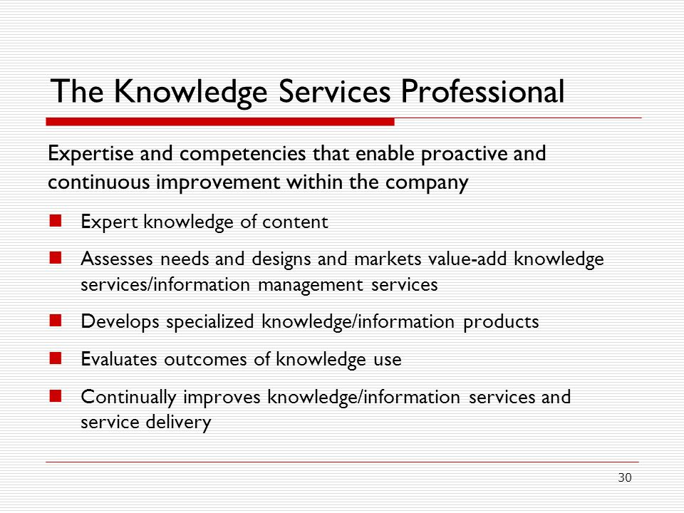 30 The Knowledge Services Professional Expertise and competencies that enable proactive and continuous improvement within the company Expert knowledge of content Assesses needs and designs and markets value-add knowledge services/information management services Develops specialized knowledge/information products Evaluates outcomes of knowledge use Continually improves knowledge/information services and service delivery