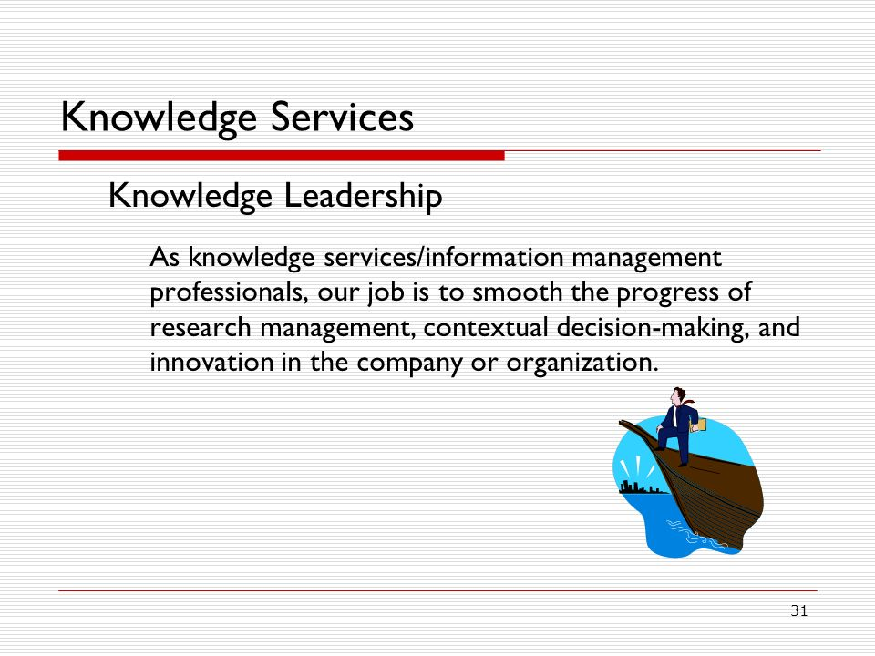 31 Knowledge Services Knowledge Leadership As knowledge services/information management professionals, our job is to smooth the progress of research management, contextual decision-making, and innovation in the company or organization.