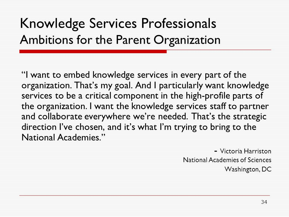 34 Knowledge Services Professionals Ambitions for the Parent Organization I want to embed knowledge services in every part of the organization.