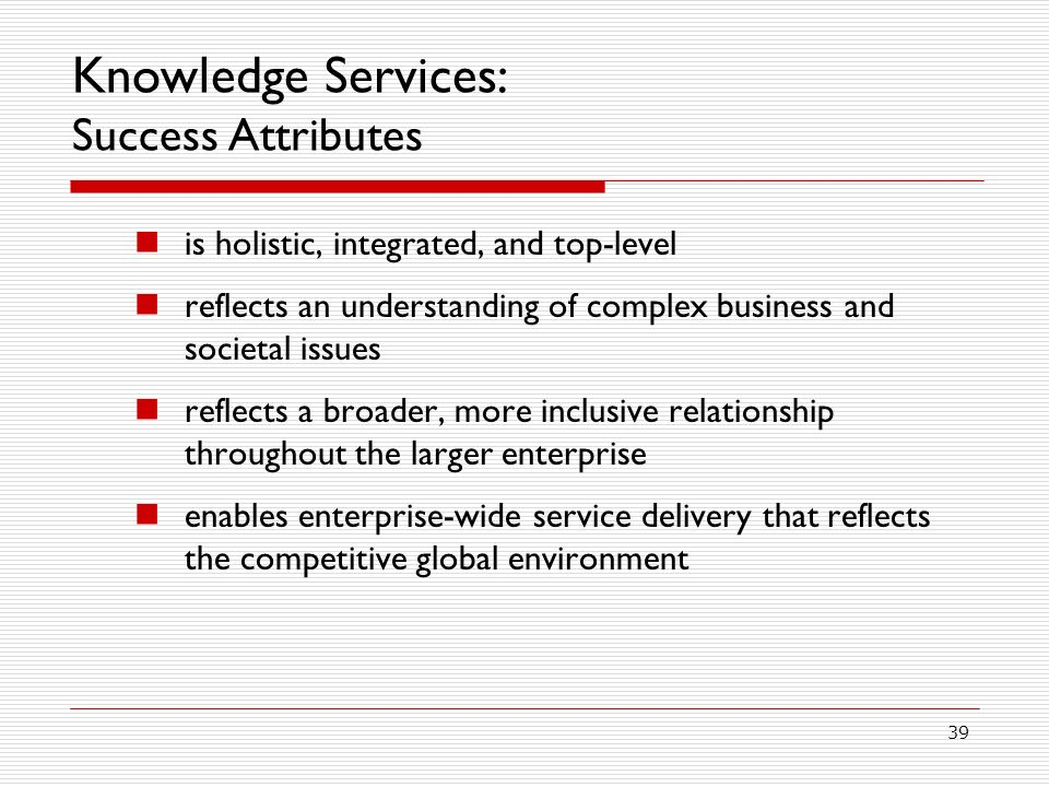 39 Knowledge Services: Success Attributes is holistic, integrated, and top-level reflects an understanding of complex business and societal issues reflects a broader, more inclusive relationship throughout the larger enterprise enables enterprise-wide service delivery that reflects the competitive global environment