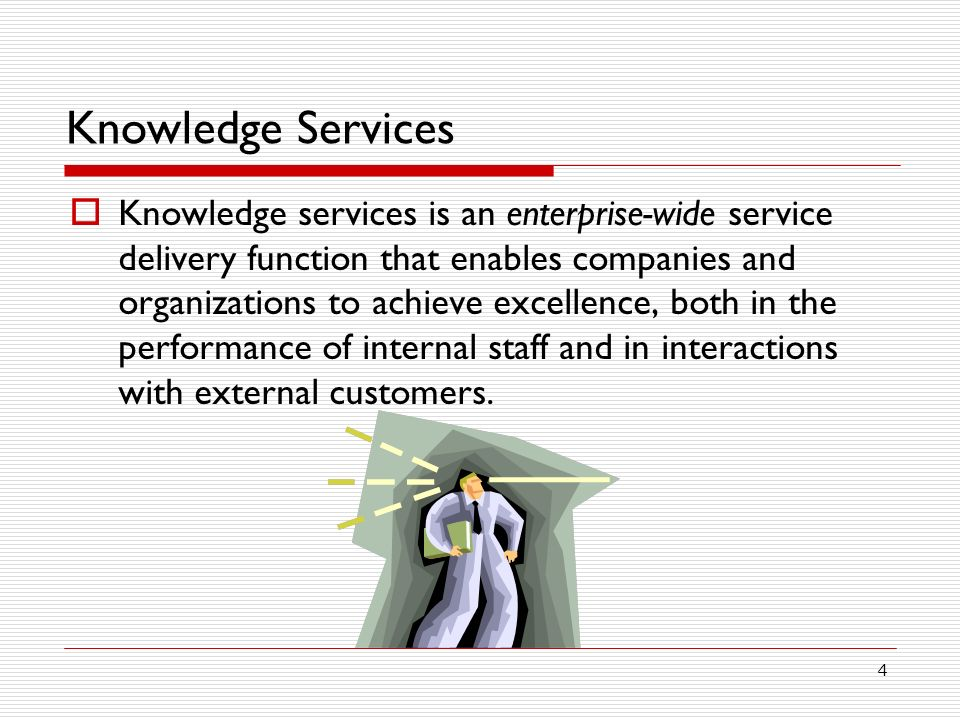 4 Knowledge Services Knowledge services is an enterprise-wide service delivery function that enables companies and organizations to achieve excellence, both in the performance of internal staff and in interactions with external customers.