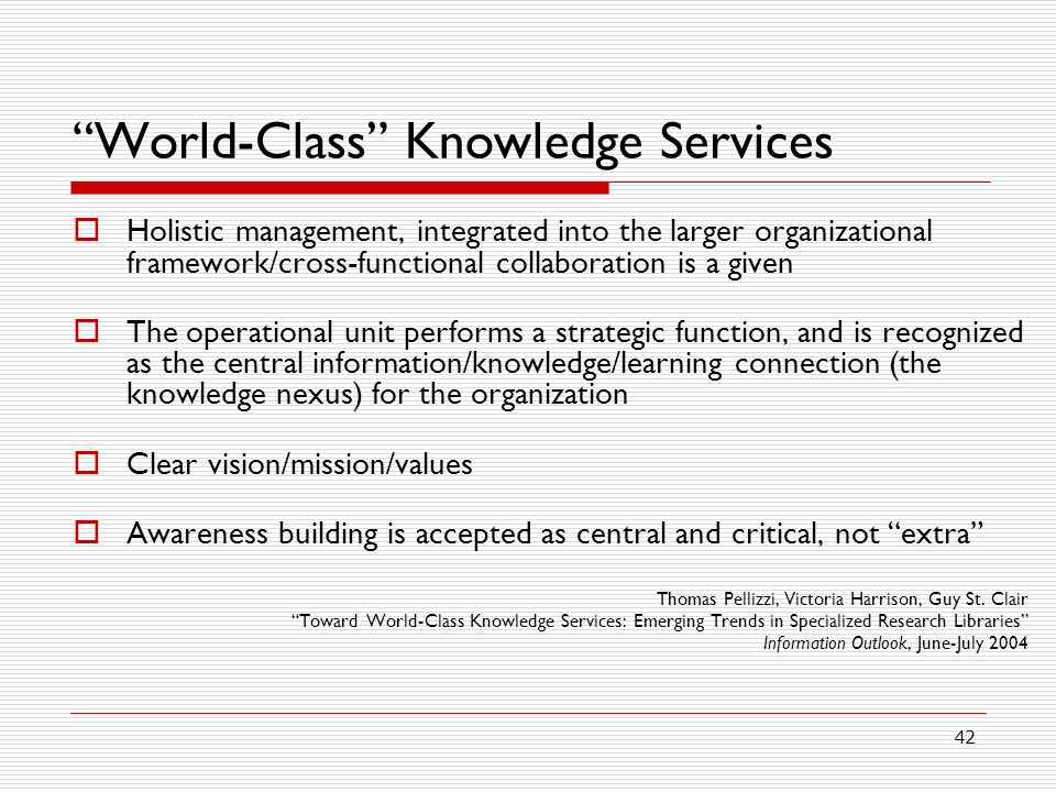 42 World-Class Knowledge Services Holistic management, integrated into the larger organizational framework/cross-functional collaboration is a given The operational unit performs a strategic function, and is recognized as the central information/knowledge/learning connection (the knowledge nexus) for the organization Clear vision/mission/values Awareness building is accepted as central and critical, not extra Thomas Pellizzi, Victoria Harrison, Guy St.