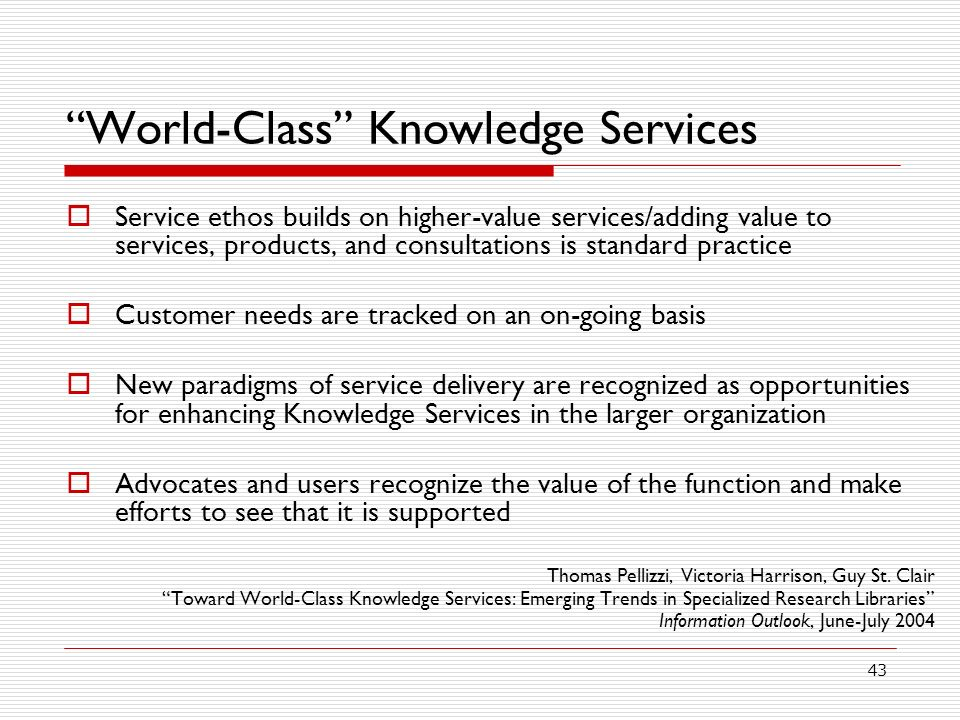43 World-Class Knowledge Services Service ethos builds on higher-value services/adding value to services, products, and consultations is standard practice Customer needs are tracked on an on-going basis New paradigms of service delivery are recognized as opportunities for enhancing Knowledge Services in the larger organization Advocates and users recognize the value of the function and make efforts to see that it is supported Thomas Pellizzi, Victoria Harrison, Guy St.