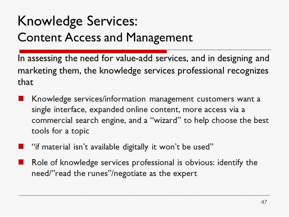 47 Knowledge Services: Content Access and Management In assessing the need for value-add services, and in designing and marketing them, the knowledge services professional recognizes that Knowledge services/information management customers want a single interface, expanded online content, more access via a commercial search engine, and a wizard to help choose the best tools for a topic if material isnt available digitally it wont be used Role of knowledge services professional is obvious: identify the need/read the runes/negotiate as the expert