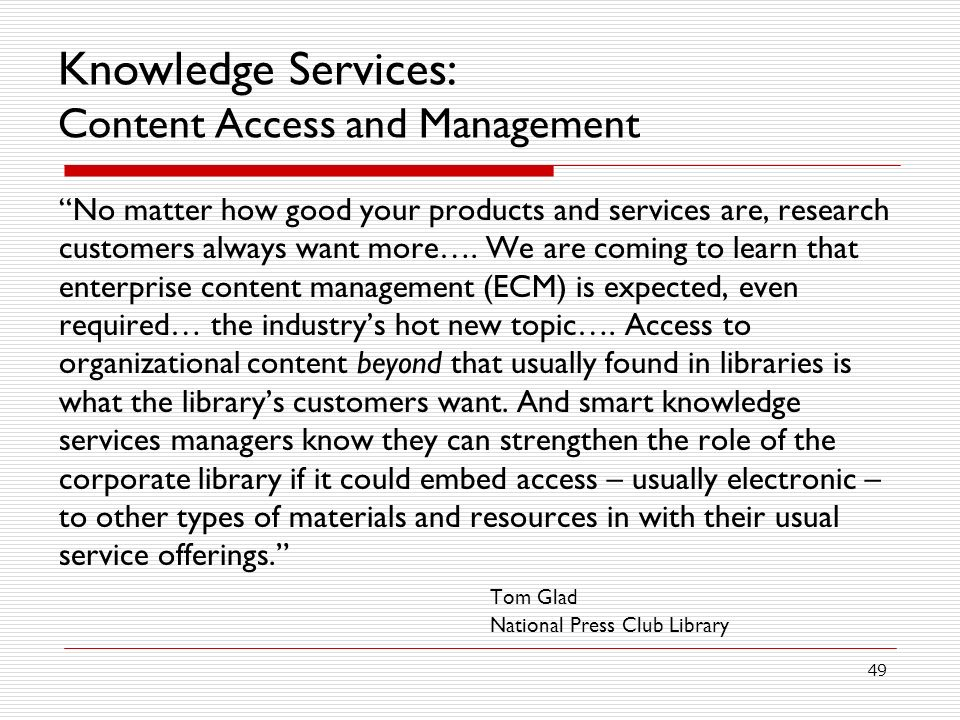 49 Knowledge Services: Content Access and Management No matter how good your products and services are, research customers always want more….