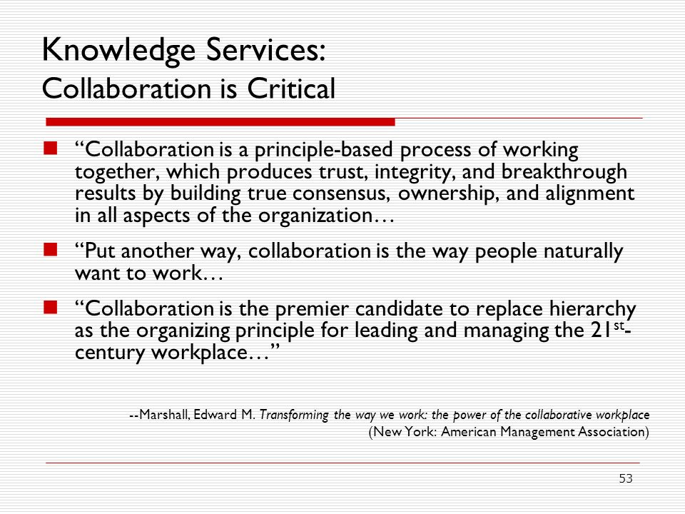 53 Knowledge Services: Collaboration is Critical Collaboration is a principle-based process of working together, which produces trust, integrity, and breakthrough results by building true consensus, ownership, and alignment in all aspects of the organization… Put another way, collaboration is the way people naturally want to work… Collaboration is the premier candidate to replace hierarchy as the organizing principle for leading and managing the 21 st - century workplace… --Marshall, Edward M.