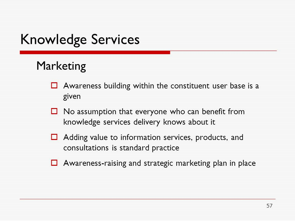 57 Knowledge Services Marketing Awareness building within the constituent user base is a given No assumption that everyone who can benefit from knowledge services delivery knows about it Adding value to information services, products, and consultations is standard practice Awareness-raising and strategic marketing plan in place