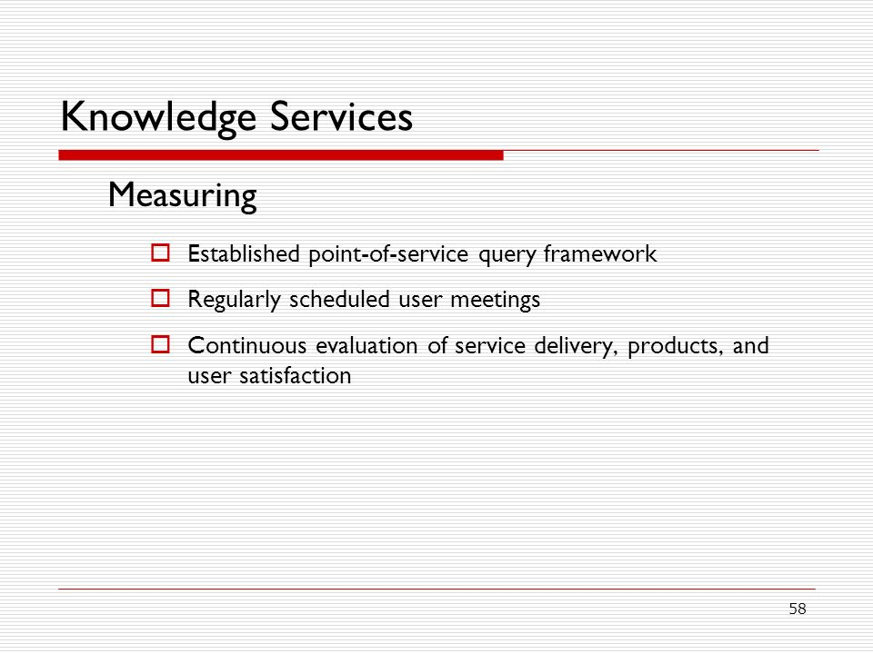 58 Knowledge Services Measuring Established point-of-service query framework Regularly scheduled user meetings Continuous evaluation of service delivery, products, and user satisfaction