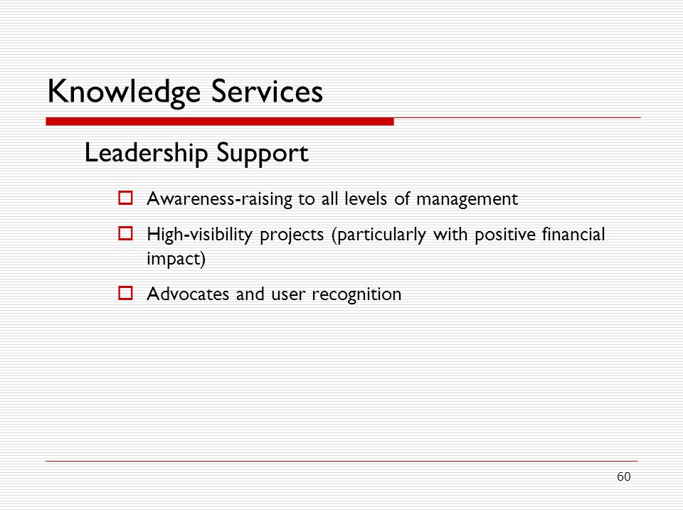 60 Knowledge Services Leadership Support Awareness-raising to all levels of management High-visibility projects (particularly with positive financial impact) Advocates and user recognition