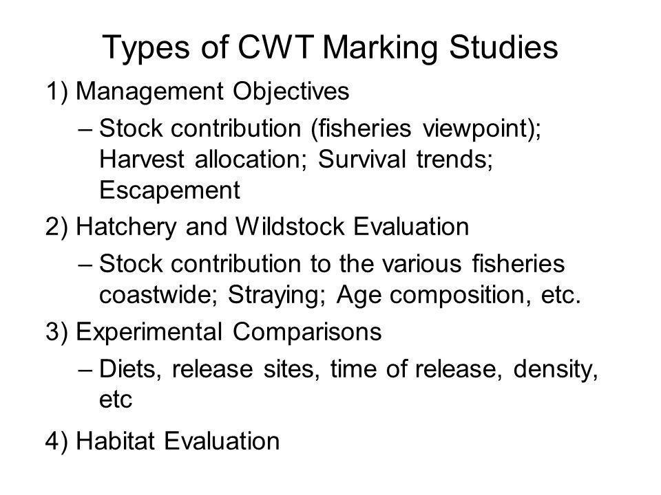 Types of CWT Marking Studies 1) Management Objectives –Stock contribution (fisheries viewpoint); Harvest allocation; Survival trends; Escapement 2) Ha