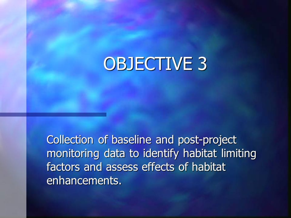 OBJECTIVE 3 Collection of baseline and post-project monitoring data to identify habitat limiting factors and assess effects of habitat enhancements.
