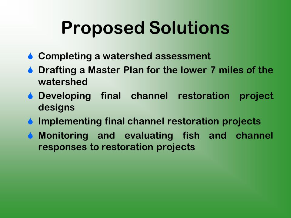 Proposed Solutions Completing a watershed assessment Drafting a Master Plan for the lower 7 miles of the watershed Developing final channel restoration project designs Implementing final channel restoration projects Monitoring and evaluating fish and channel responses to restoration projects