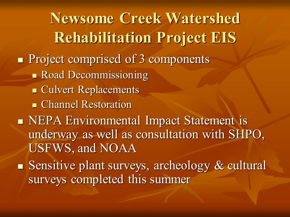 Newsome Creek Watershed Rehabilitation Project EIS Project comprised of 3 components Project comprised of 3 components Road Decommissioning Road Decommissioning Culvert Replacements Culvert Replacements Channel Restoration Channel Restoration NEPA Environmental Impact Statement is underway as well as consultation with SHPO, USFWS, and NOAA NEPA Environmental Impact Statement is underway as well as consultation with SHPO, USFWS, and NOAA Sensitive plant surveys, archeology & cultural surveys completed this summer Sensitive plant surveys, archeology & cultural surveys completed this summer