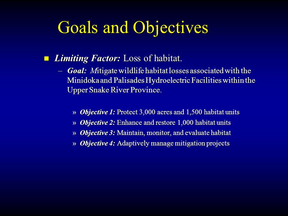 Goals and Objectives Limiting Factor: Loss of habitat. –Goal: Mitigate wildlife habitat losses associated with the Minidoka and Palisades Hydroelectri