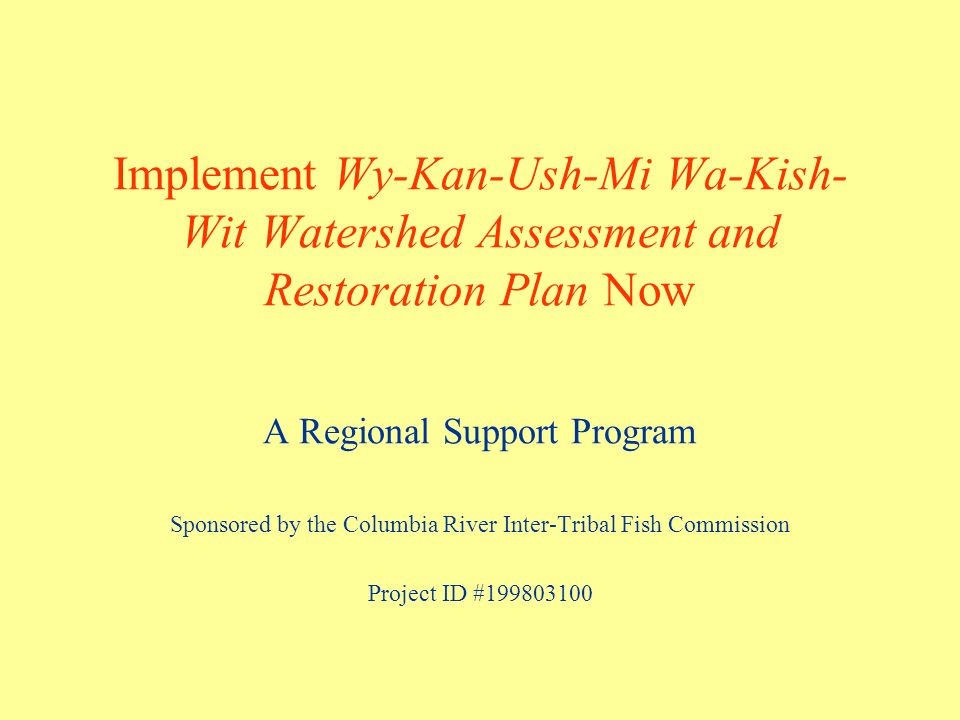 Wy-Kan-Ush-Mi Wa-Kish-Wit A comprehensive plan to restore anadromous fishes to the rivers and streams that support the historical cultural and economic practices of the Tribes.
