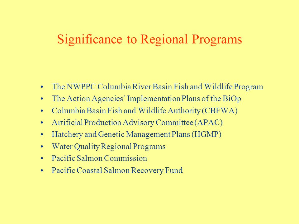 Significance to Regional Programs The NWPPC Columbia River Basin Fish and Wildlife Program The Action Agencies Implementation Plans of the BiOp Columbia Basin Fish and Wildlife Authority (CBFWA) Artificial Production Advisory Committee (APAC) Hatchery and Genetic Management Plans (HGMP) Water Quality Regional Programs Pacific Salmon Commission Pacific Coastal Salmon Recovery Fund