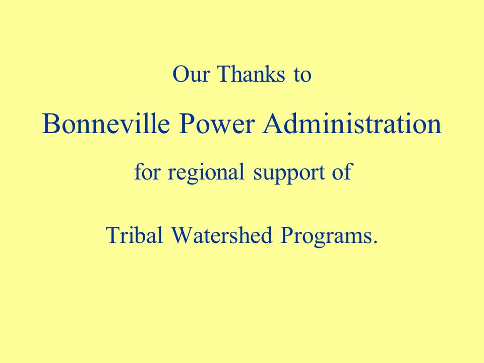 Our Thanks to Bonneville Power Administration for regional support of Tribal Watershed Programs.