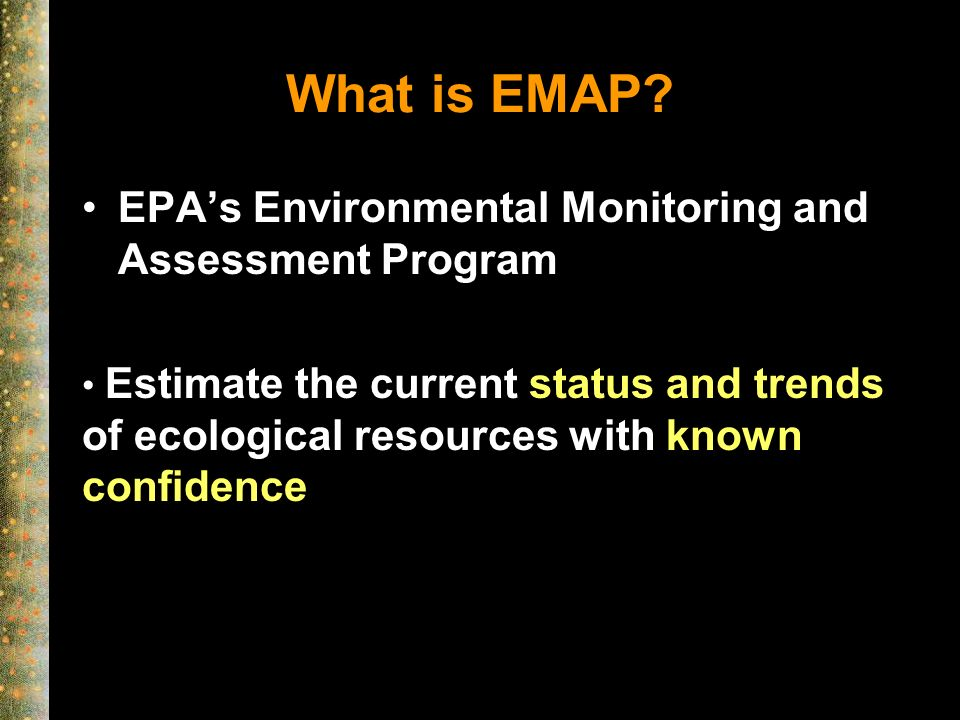 What is EMAP? EPAs Environmental Monitoring and Assessment Program Estimate the current status and trends of ecological resources with known confidenc