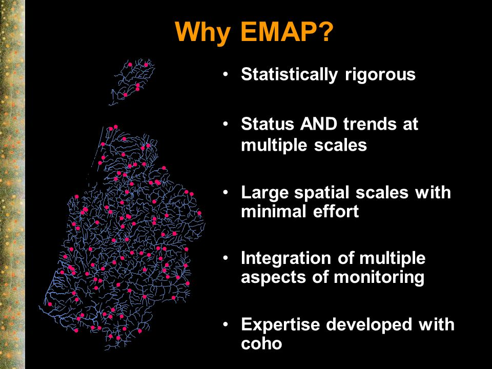 Why EMAP? Status AND trends at multiple scales Large spatial scales with minimal effort Statistically rigorous Expertise developed with coho Integrati