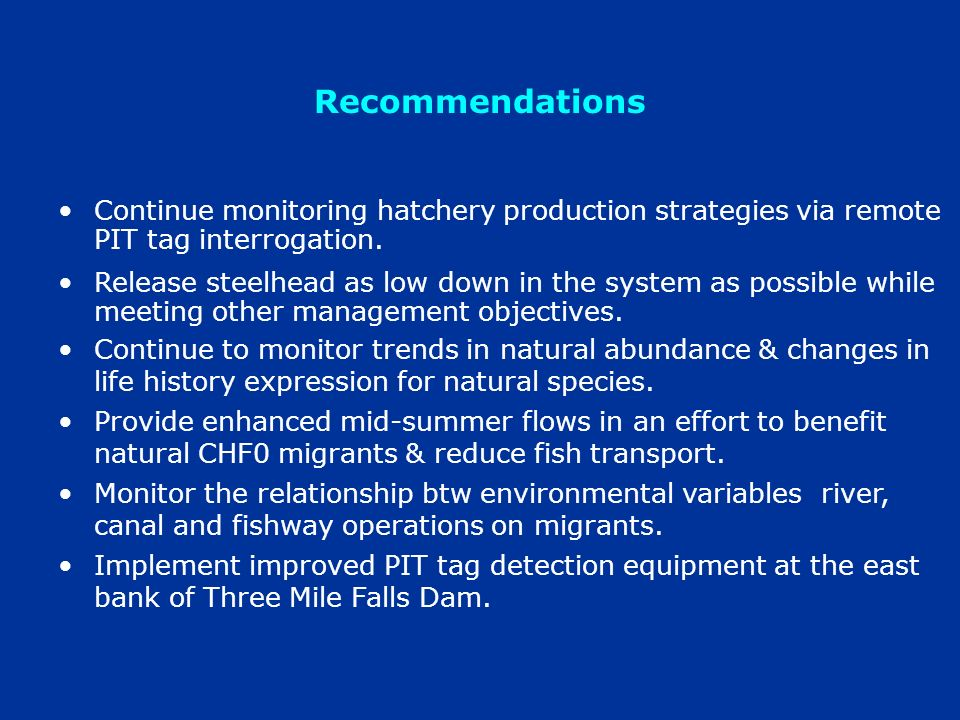 Recommendations Continue monitoring hatchery production strategies via remote PIT tag interrogation. Release steelhead as low down in the system as po