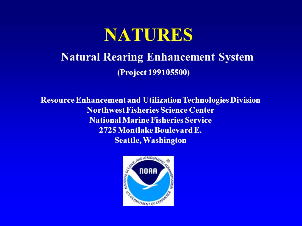 NATURES (Project ) Natural Rearing Enhancement System Resource Enhancement and Utilization Technologies Division Northwest Fisheries Science Center National Marine Fisheries Service 2725 Montlake Boulevard E.
