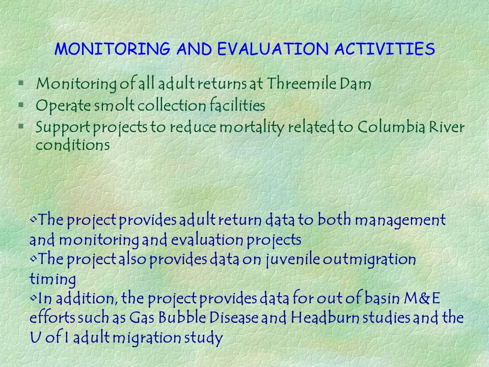 MONITORING AND EVALUATION ACTIVITIES §Monitoring of all adult returns at Threemile Dam §Operate smolt collection facilities §Support projects to reduc