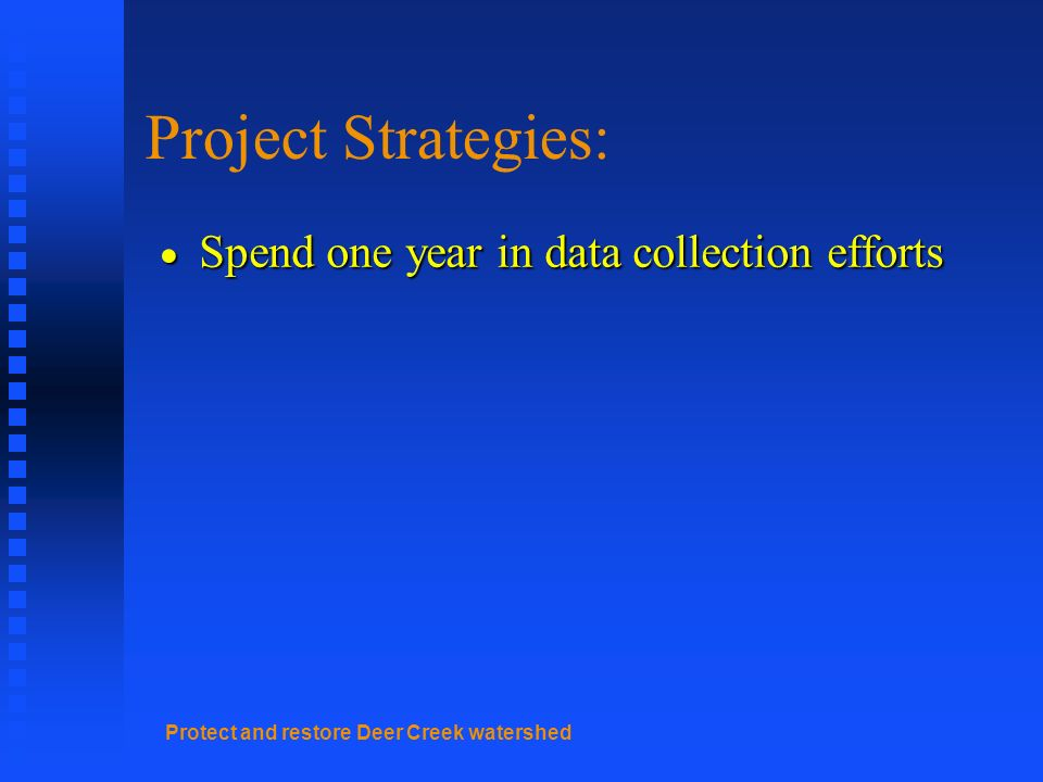 Protect and restore Deer Creek watershed Project Strategies: Spend one year in data collection efforts Spend one year in data collection efforts