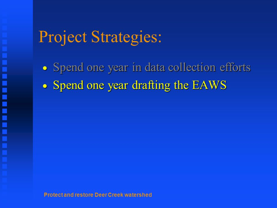 Protect and restore Deer Creek watershed Project Strategies: Spend one year in data collection efforts Spend one year in data collection efforts Spend one year drafting the EAWS Spend one year drafting the EAWS