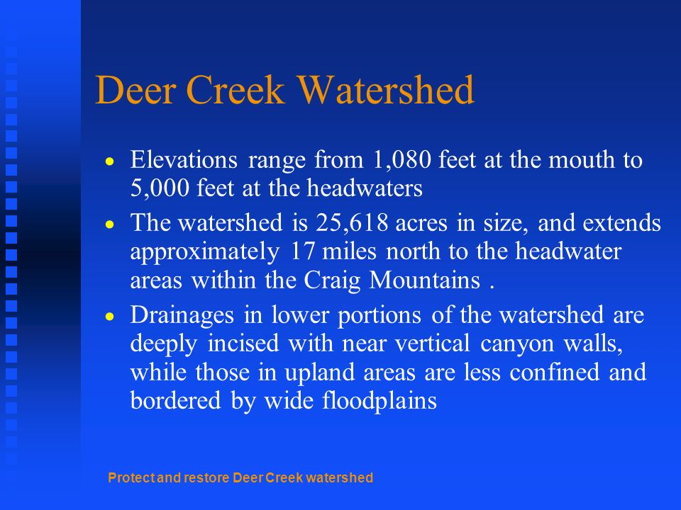 Protect and restore Deer Creek watershed Deer Creek Watershed Elevations range from 1,080 feet at the mouth to 5,000 feet at the headwaters The watershed is 25,618 acres in size, and extends approximately 17 miles north to the headwater areas within the Craig Mountains.