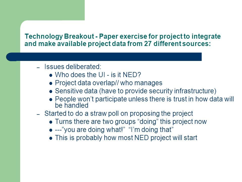 Technology Breakout - Paper exercise for project to integrate and make available project data from 27 different sources: – Issues deliberated: Who does the UI - is it NED.