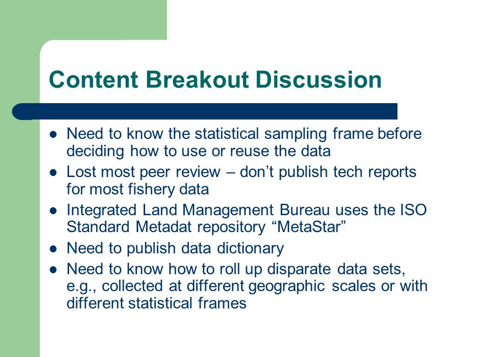 Content Breakout Discussion Need to know the statistical sampling frame before deciding how to use or reuse the data Lost most peer review – dont publish tech reports for most fishery data Integrated Land Management Bureau uses the ISO Standard Metadat repository MetaStar Need to publish data dictionary Need to know how to roll up disparate data sets, e.g., collected at different geographic scales or with different statistical frames
