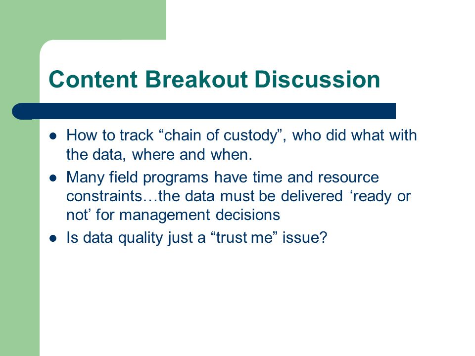 Content Breakout Discussion How to track chain of custody, who did what with the data, where and when.