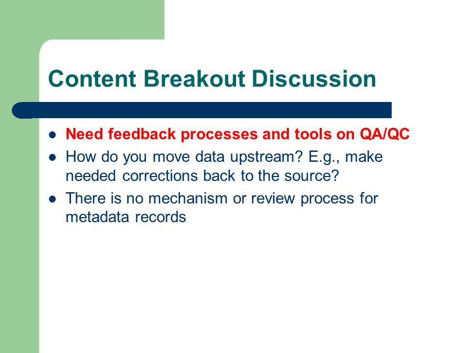 Content Breakout Discussion Need feedback processes and tools on QA/QC How do you move data upstream.
