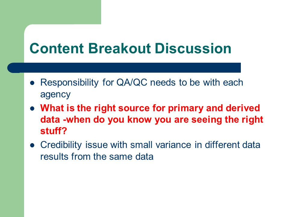 Content Breakout Discussion Responsibility for QA/QC needs to be with each agency What is the right source for primary and derived data -when do you know you are seeing the right stuff.