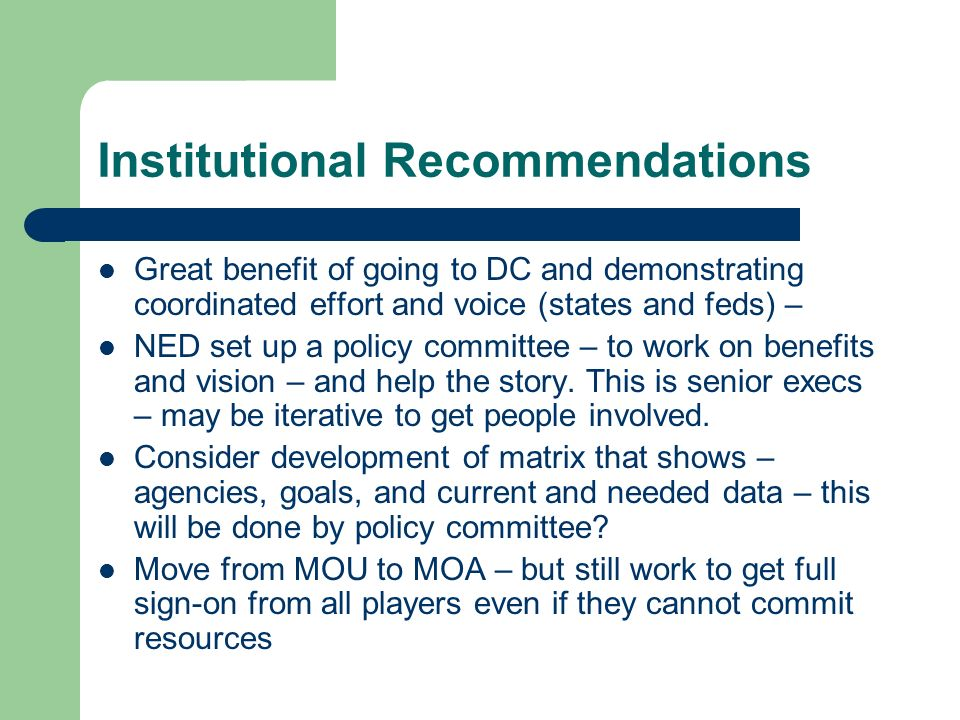Institutional Recommendations Great benefit of going to DC and demonstrating coordinated effort and voice (states and feds) – NED set up a policy committee – to work on benefits and vision – and help the story.