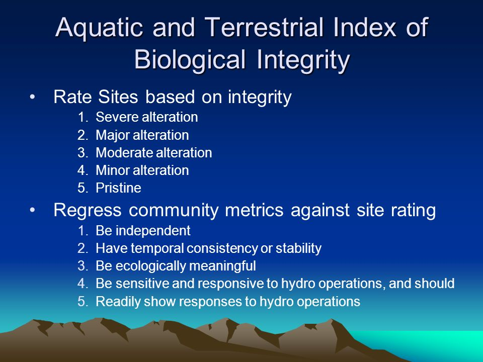 Aquatic and Terrestrial Index of Biological Integrity Rate Sites based on integrity 1.Severe alteration 2.Major alteration 3.Moderate alteration 4.Minor alteration 5.Pristine Regress community metrics against site rating 1.Be independent 2.Have temporal consistency or stability 3.Be ecologically meaningful 4.Be sensitive and responsive to hydro operations, and should 5.Readily show responses to hydro operations