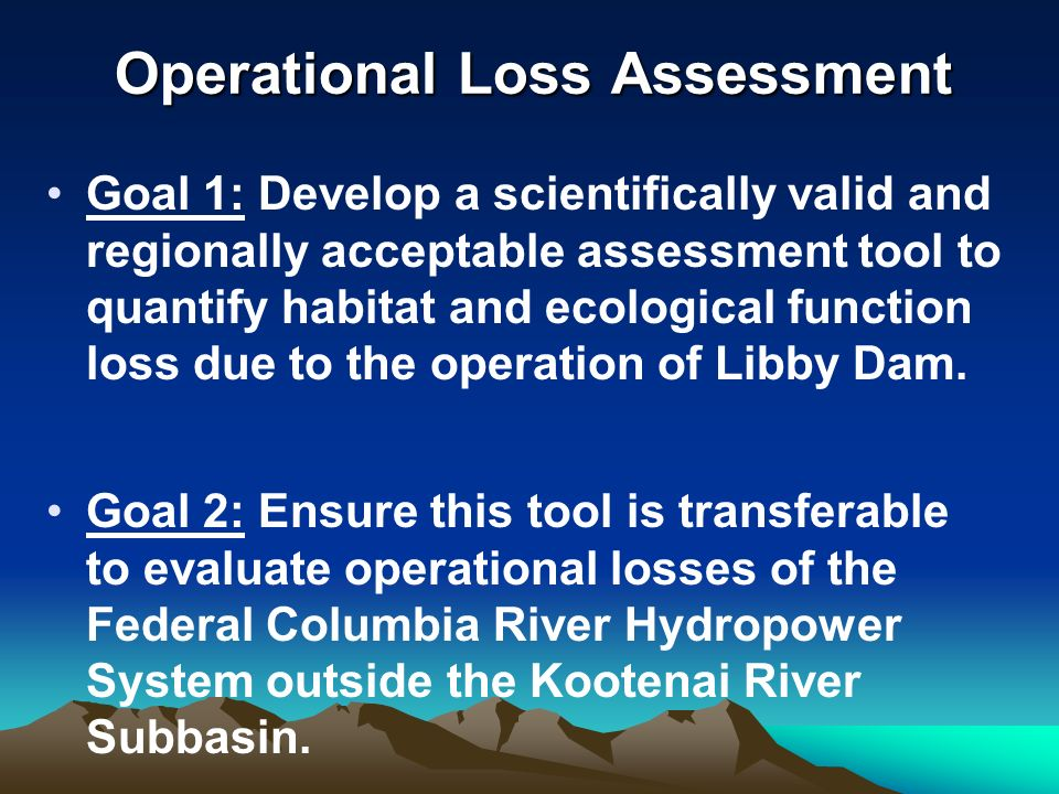 Operational Loss Assessment Goal 1: Develop a scientifically valid and regionally acceptable assessment tool to quantify habitat and ecological function loss due to the operation of Libby Dam.