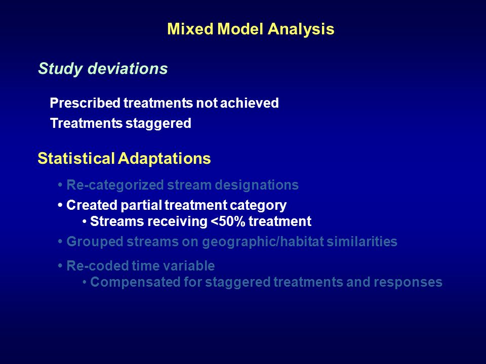 Statistical Adaptations Grouped streams on geographic/habitat similarities Re-categorized stream designations Created partial treatment category Streams receiving <50% treatment Re-coded time variable Compensated for staggered treatments and responses Study deviations Prescribed treatments not achieved Treatments staggered Mixed Model Analysis