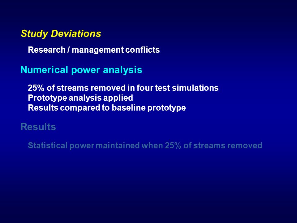 Results Statistical power maintained when 25% of streams removed Study Deviations Research / management conflicts Numerical power analysis 25% of streams removed in four test simulations Prototype analysis applied Results compared to baseline prototype