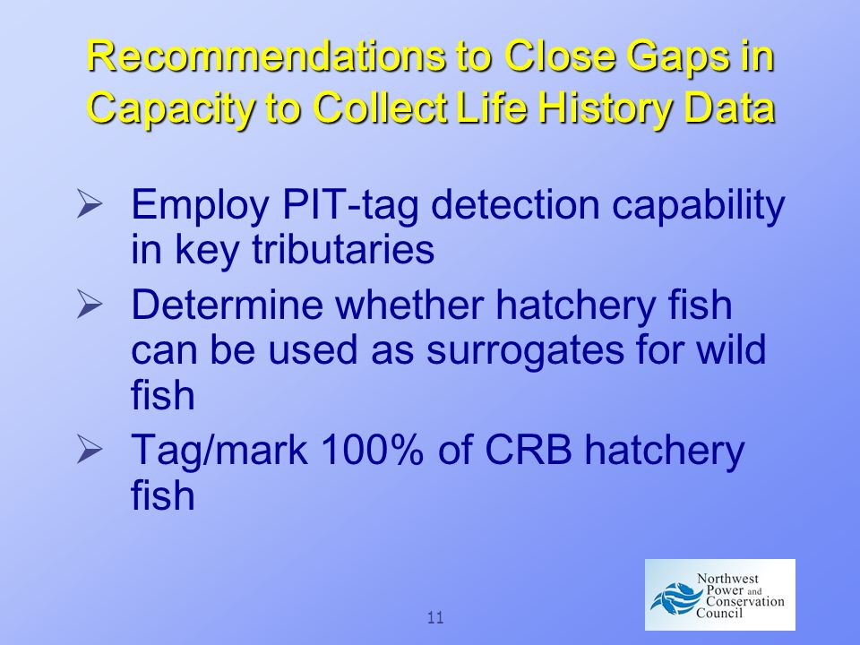 11 Recommendations to Close Gaps in Capacity to Collect Life History Data Employ PIT-tag detection capability in key tributaries Determine whether hatchery fish can be used as surrogates for wild fish Tag/mark 100% of CRB hatchery fish