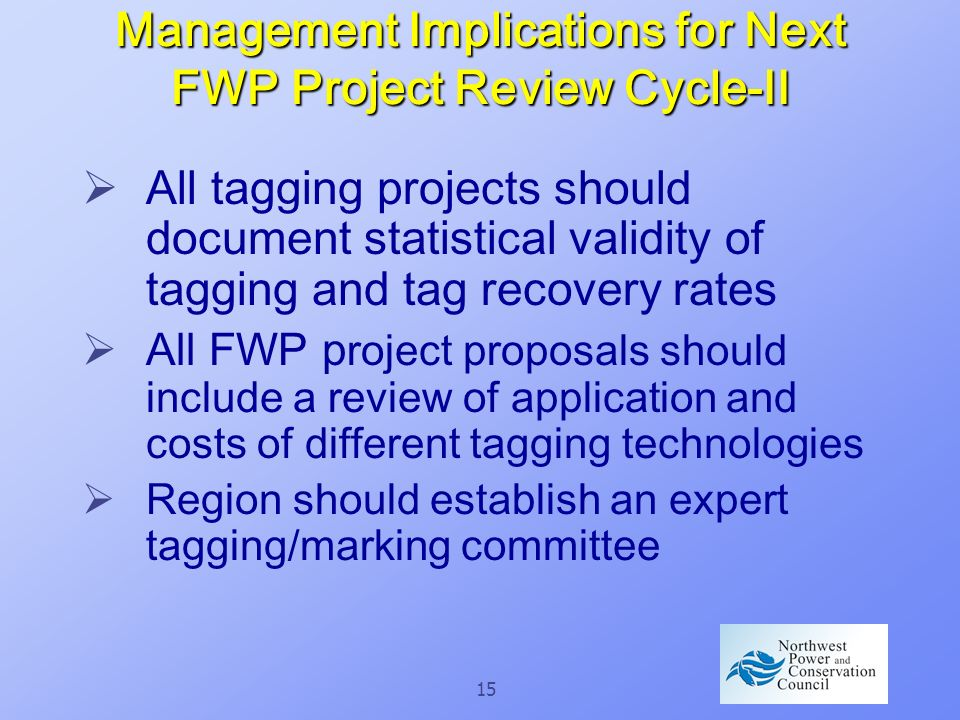 15 Management Implications for Next FWP Project Review Cycle-II All tagging projects should document statistical validity of tagging and tag recovery rates All FWP p roject proposals should include a review of application and costs of different tagging technologies Region should establish an expert tagging/marking committee