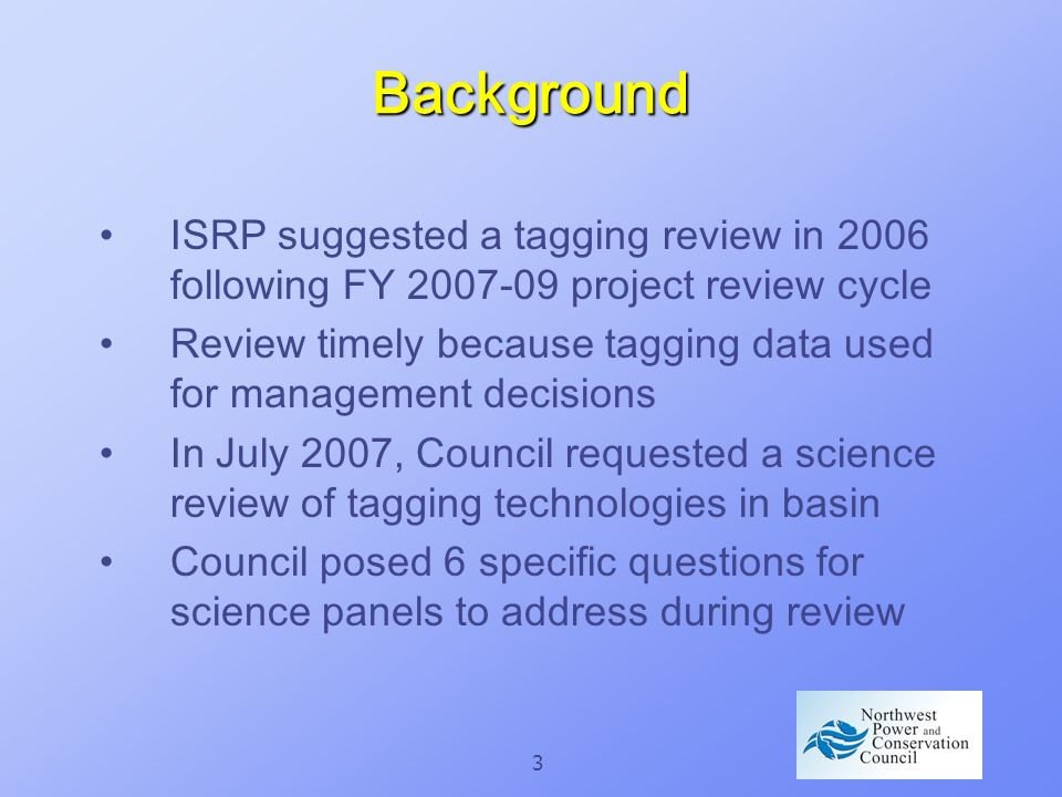 3 Background ISRP suggested a tagging review in 2006 following FY 2007-09 project review cycle Review timely because tagging data used for management decisions In July 2007, Council requested a science review of tagging technologies in basin Council posed 6 specific questions for science panels to address during review