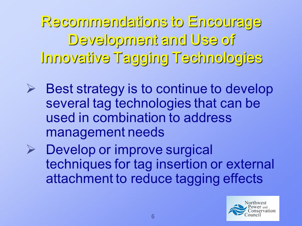 6 Recommendations to Encourage Development and Use of Innovative Tagging Technologies Best strategy is to continue to develop several tag technologies that can be used in combination to address management needs Develop or improve surgical techniques for tag insertion or external attachment to reduce tagging effects