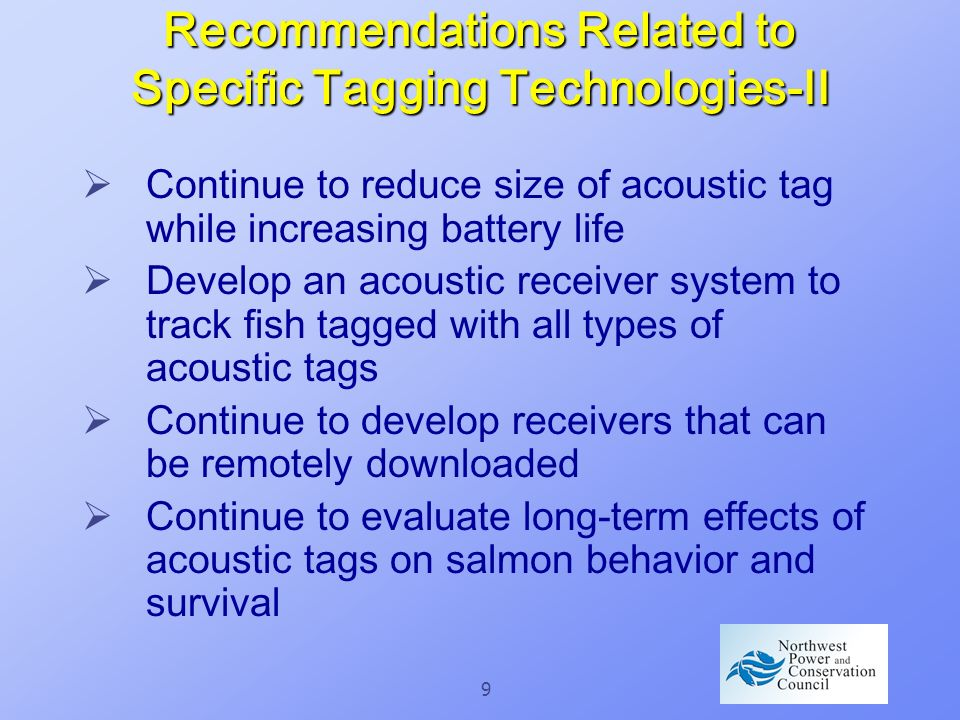 9 Recommendations Related to Specific Tagging Technologies-II Continue to reduce size of acoustic tag while increasing battery life Develop an acoustic receiver system to track fish tagged with all types of acoustic tags Continue to develop receivers that can be remotely downloaded Continue to evaluate long-term effects of acoustic tags on salmon behavior and survival
