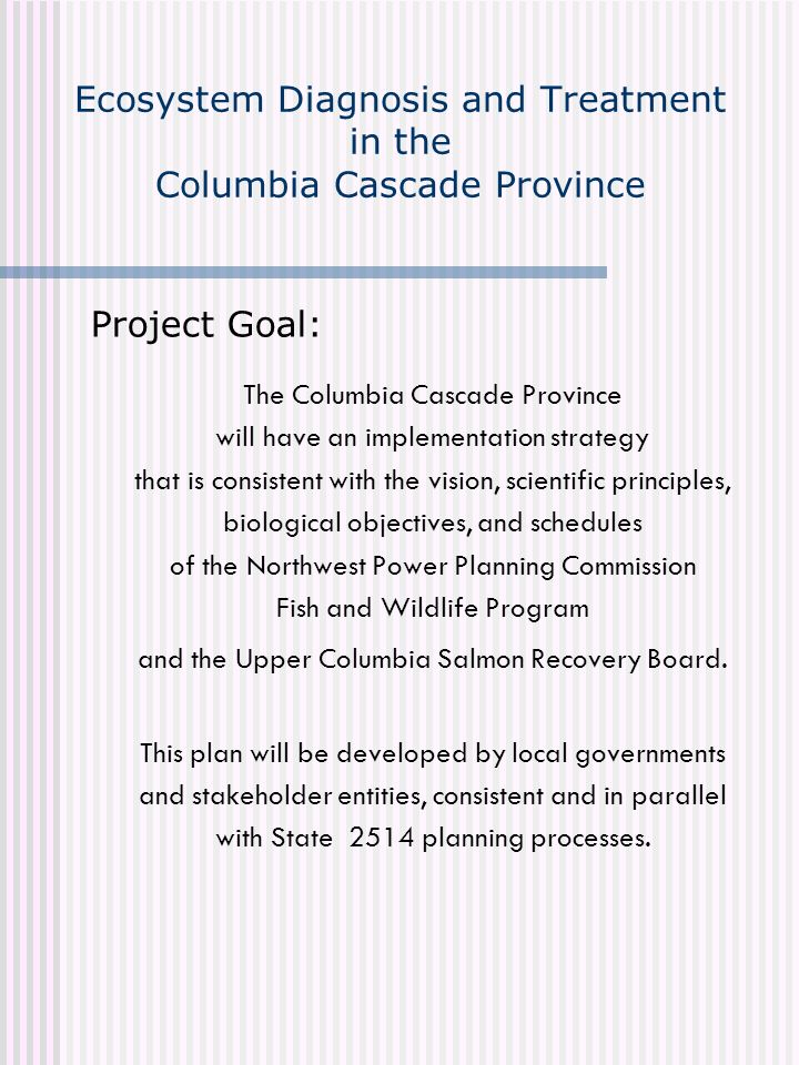 Ecosystem Diagnosis and Treatment in the Columbia Cascade Province Project Goal: The Columbia Cascade Province will have an implementation strategy th