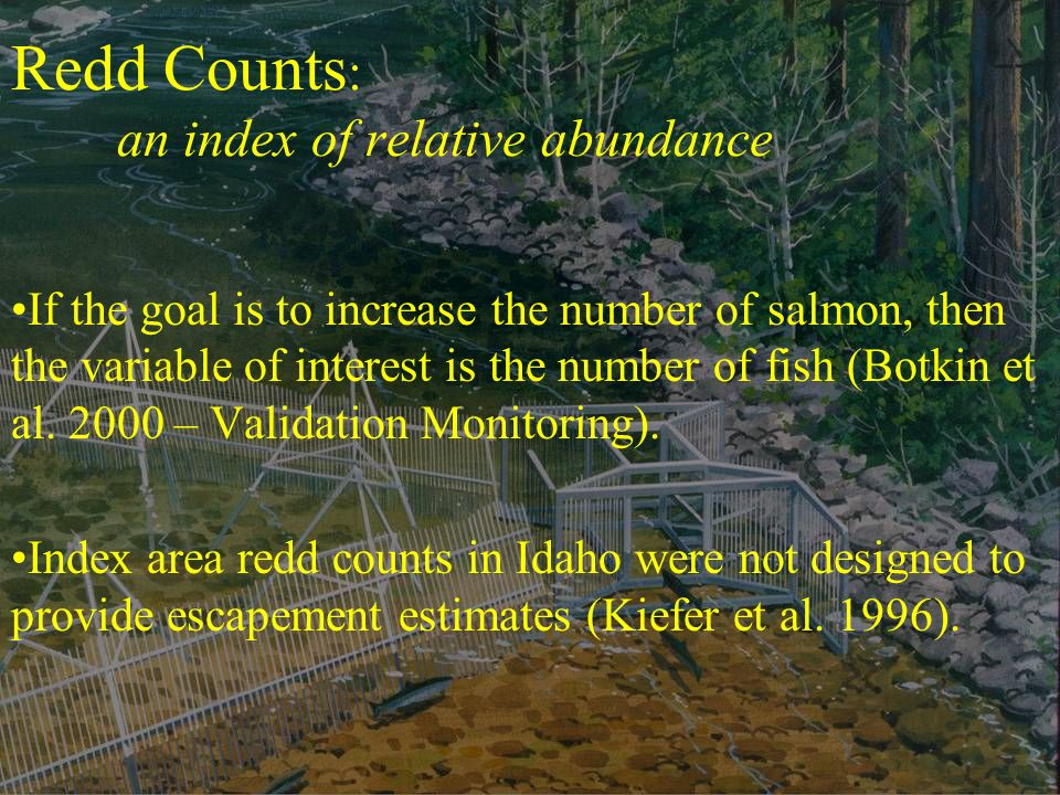 Redd Counts : an index of relative abundance If the goal is to increase the number of salmon, then the variable of interest is the number of fish (Botkin et al.
